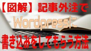 【図解】記事外注でWordPressに書き込みをしてもらう方法