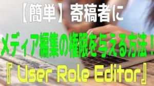 【簡単】寄稿者にメディア編集の権限を与える方法!プラグイン『 User Role Editor』